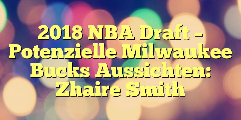 2018 NBA Draft – Potenzielle Milwaukee Bucks Aussichten: Zhaire Smith