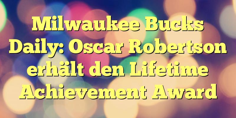 Milwaukee Bucks Daily: Oscar Robertson erhält den Lifetime Achievement Award