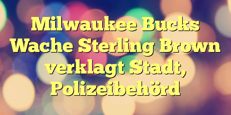 Milwaukee Bucks Wache Sterling Brown verklagt Stadt, Polizeibehörd