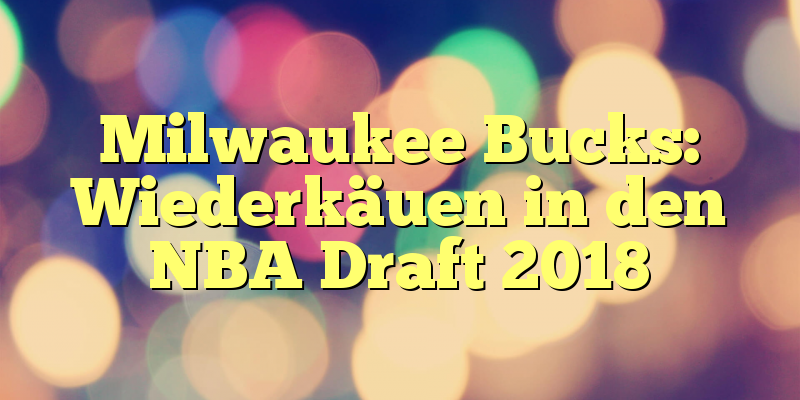 Milwaukee Bucks: Wiederkäuen in den NBA Draft 2018