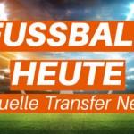Fussball heute - aktuelle Transfer News, Gerüchte, Ergebnisse & Live-Stream