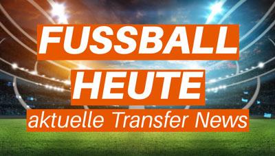Fussball Heute Aktuelle Transfer News Geruchte