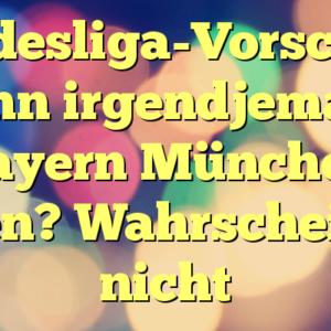 Bundesliga-Vorschau: Kann irgendjemand Bayern München fangen? Wahrscheinlich nicht
