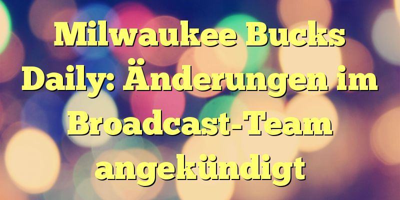 Milwaukee Bucks Daily: Änderungen im Broadcast-Team angekündigt