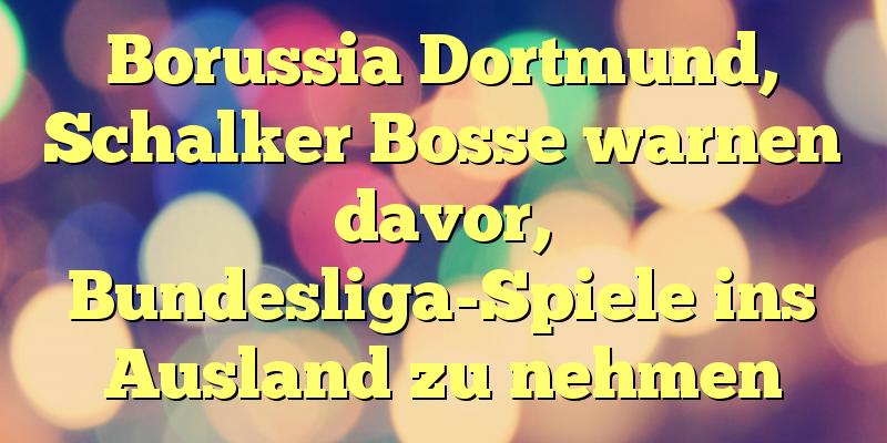 Borussia Dortmund, Schalker Bosse warnen davor, Bundesliga-Spiele ins Ausland zu nehmen
