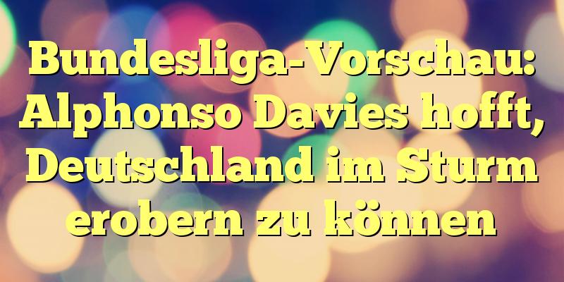 Bundesliga-Vorschau: Alphonso Davies hofft, Deutschland im Sturm erobern zu können