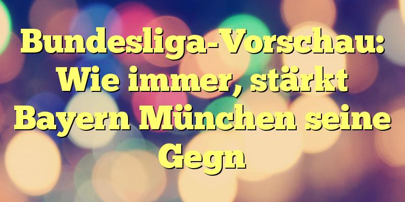 Bundesliga-Vorschau: Wie immer, stärkt Bayern München seine Gegn