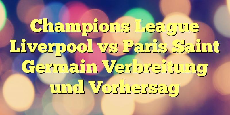 Champions League Liverpool vs Paris Saint Germain Verbreitung und Vorhersag