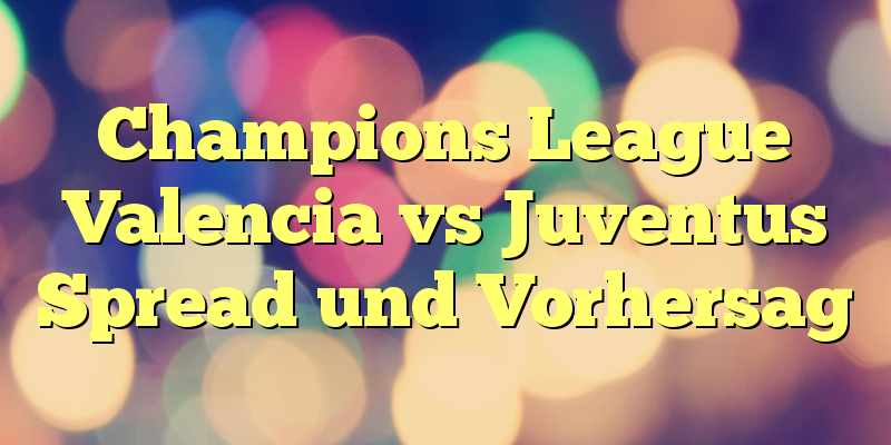 Champions League Valencia vs Juventus Spread und Vorhersag
