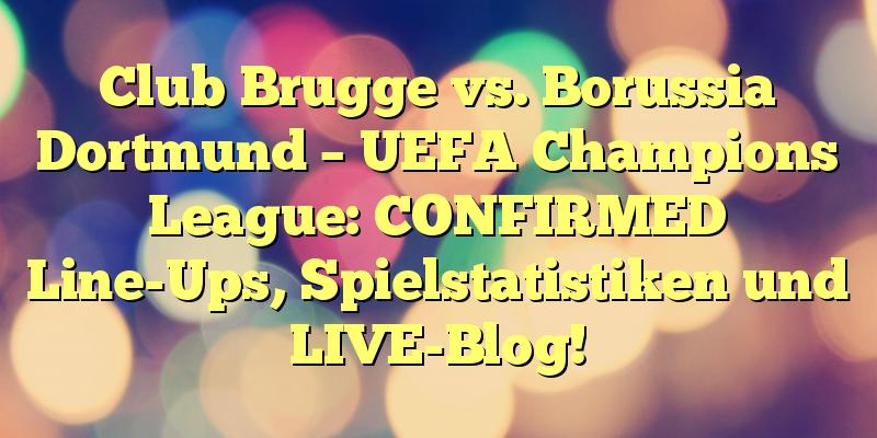 Club Brugge vs. Borussia Dortmund – UEFA Champions League: CONFIRMED Line-Ups, Spielstatistiken und LIVE-Blog!