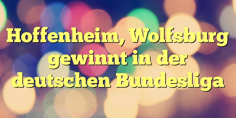 Hoffenheim, Wolfsburg gewinnt in der deutschen Bundesliga