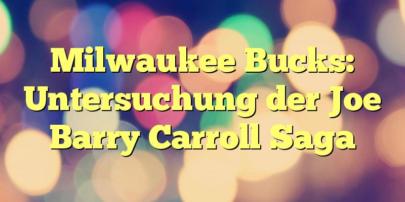 Milwaukee Bucks: Untersuchung der Joe Barry Carroll Saga