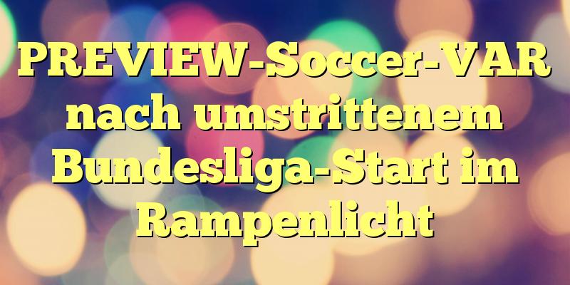 PREVIEW-Soccer-VAR nach umstrittenem Bundesliga-Start im Rampenlicht