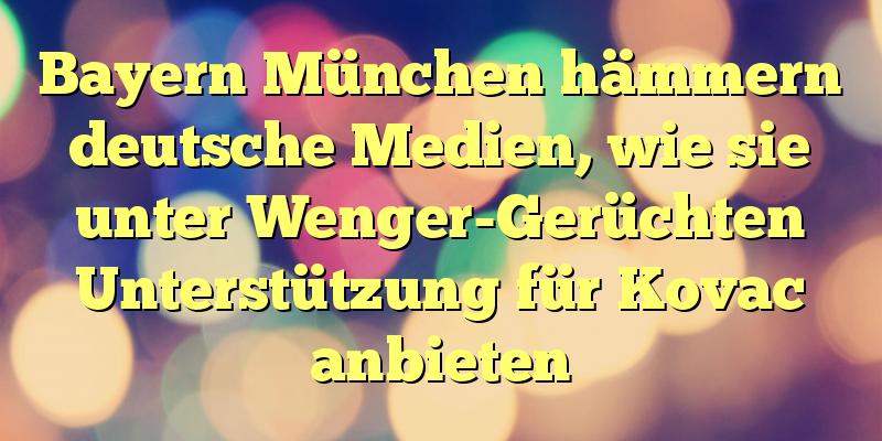 Bayern München hämmern deutsche Medien, wie sie unter Wenger-Gerüchten Unterstützung für Kovac anbieten