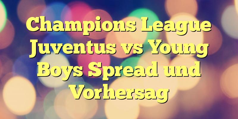 Champions League Juventus vs Young Boys Spread und Vorhersag
