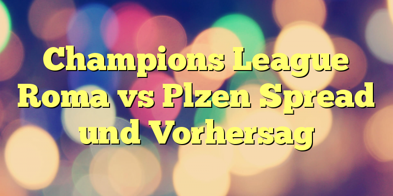 Champions League Roma vs Plzen Spread und Vorhersag
