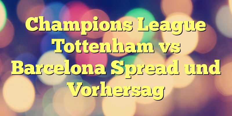 Champions League Tottenham vs Barcelona Spread und Vorhersag