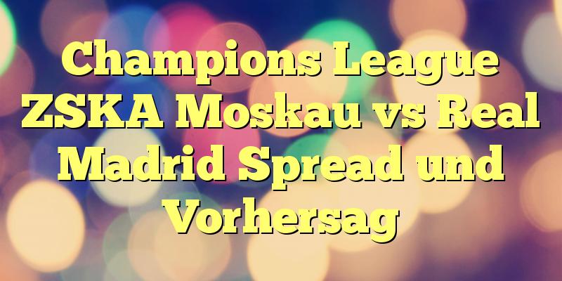 Champions League ZSKA Moskau vs Real Madrid Spread und Vorhersag