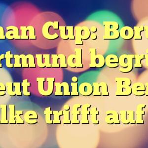 German Cup: Borussia Dortmund begrüßt erneut Union Berlin, Schalke trifft auf Köln