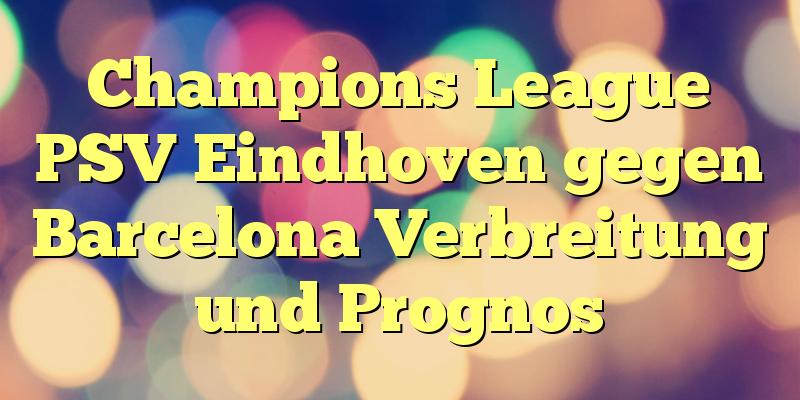 Champions League PSV Eindhoven gegen Barcelona Verbreitung und Prognos