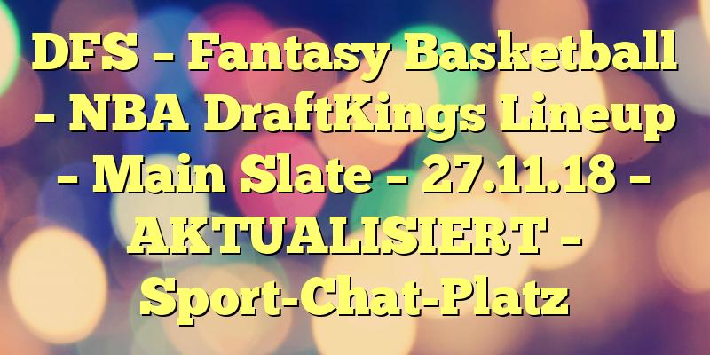 DFS – Fantasy Basketball – NBA DraftKings Lineup – Main Slate – 27.11.18 – AKTUALISIERT – Sport-Chat-Platz