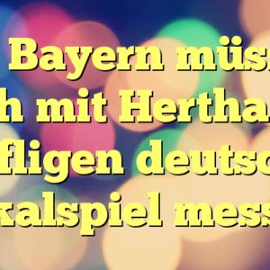 Die Bayern müssen sich mit Hertha im kniffligen deutschen Pokalspiel messen