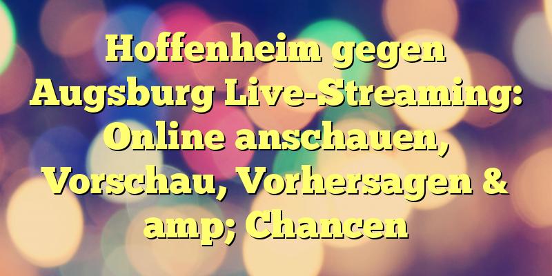 Hoffenheim gegen Augsburg Live-Streaming: Online anschauen, Vorschau, Vorhersagen & amp; Chancen