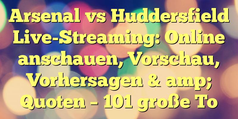Arsenal vs Huddersfield Live-Streaming: Online anschauen, Vorschau, Vorhersagen & amp; Quoten – 101 große To
