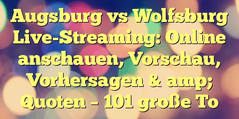 Augsburg vs Wolfsburg Live-Streaming: Online anschauen, Vorschau, Vorhersagen & amp; Quoten – 101 große To
