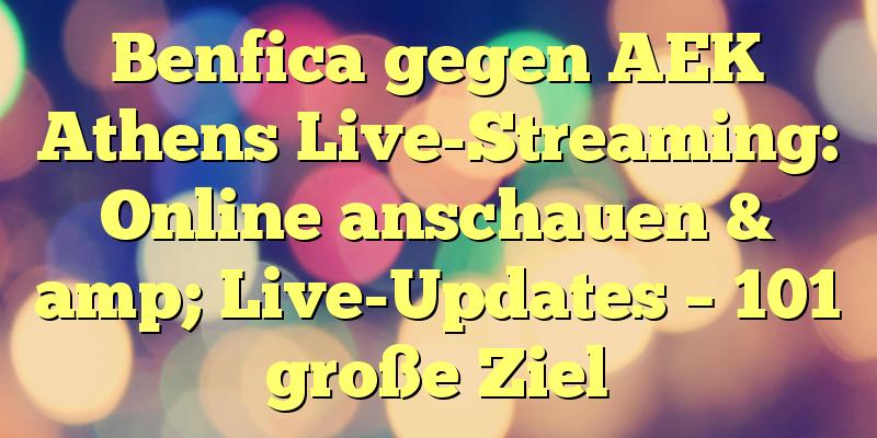 Benfica gegen AEK Athens Live-Streaming: Online anschauen & amp; Live-Updates – 101 große Ziel