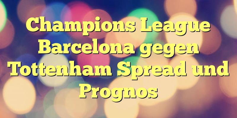 Champions League Barcelona gegen Tottenham Spread und Prognos