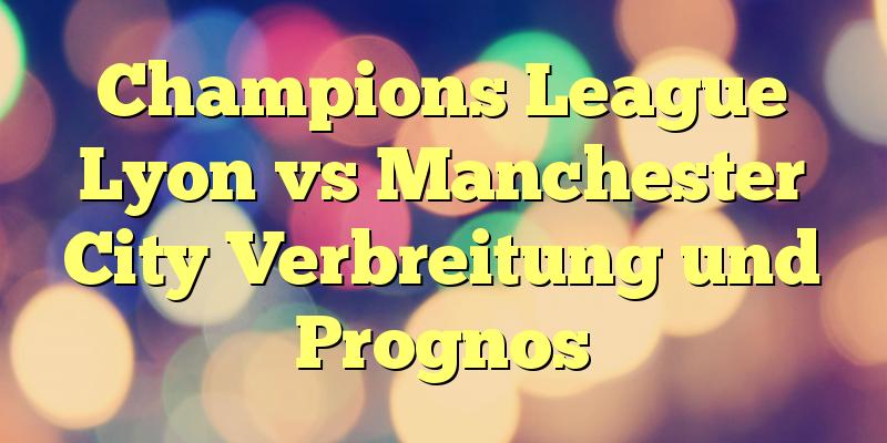 Champions League Lyon vs Manchester City Verbreitung und Prognos
