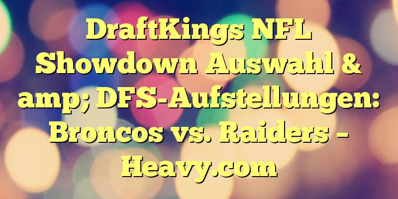 DraftKings NFL Showdown Auswahl & amp; DFS-Aufstellungen: Broncos vs. Raiders – Heavy.com