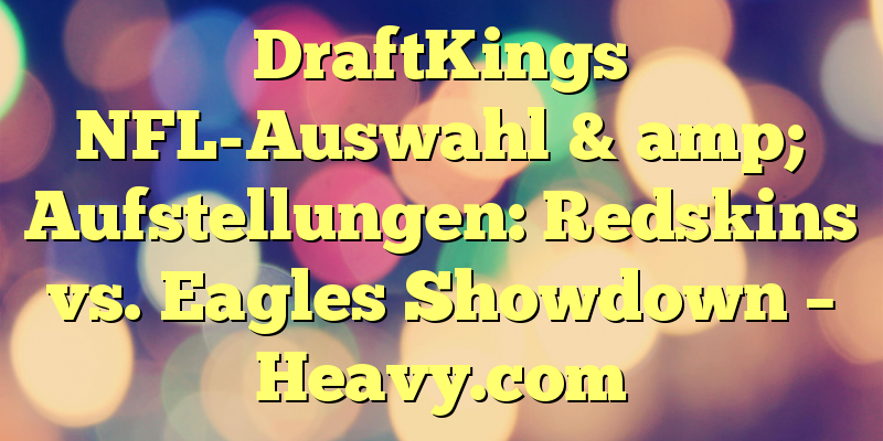 DraftKings NFL-Auswahl & amp; Aufstellungen: Redskins vs. Eagles Showdown – Heavy.com