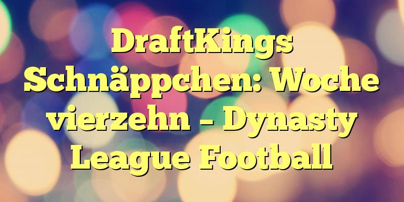 DraftKings Schnäppchen: Woche vierzehn – Dynasty League Football