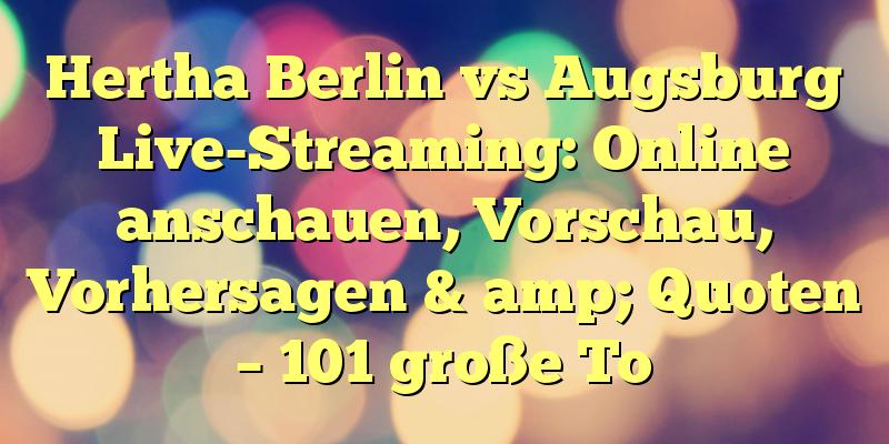 Hertha Berlin vs Augsburg Live-Streaming: Online anschauen, Vorschau, Vorhersagen & amp; Quoten – 101 große To