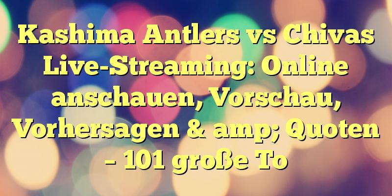 Kashima Antlers vs Chivas Live-Streaming: Online anschauen, Vorschau, Vorhersagen & amp; Quoten – 101 große To