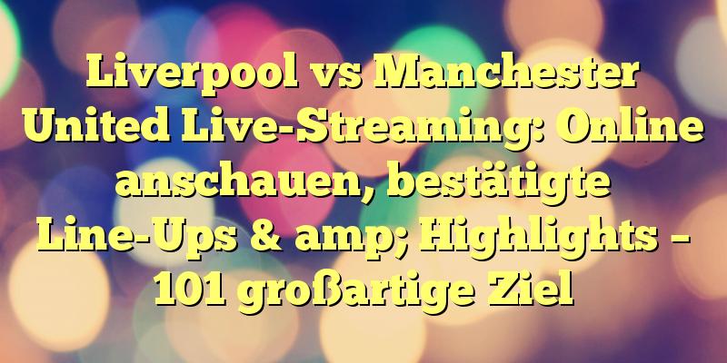 Liverpool vs Manchester United Live-Streaming: Online anschauen, bestätigte Line-Ups & amp; Highlights – 101 großartige Ziel