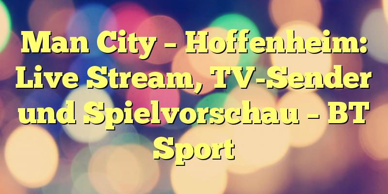 Man City – Hoffenheim: Live Stream, TV-Sender und Spielvorschau – BT Sport