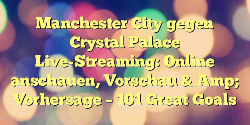 Manchester City gegen Crystal Palace Live-Streaming: Online anschauen, Vorschau & Amp; Vorhersage – 101 Great Goals