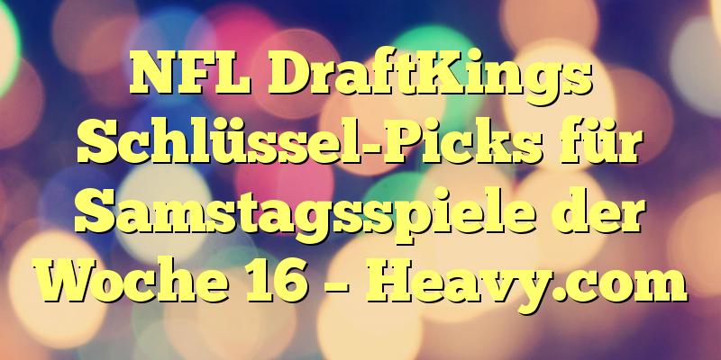 NFL DraftKings Schlüssel-Picks für Samstagsspiele der Woche 16 – Heavy.com