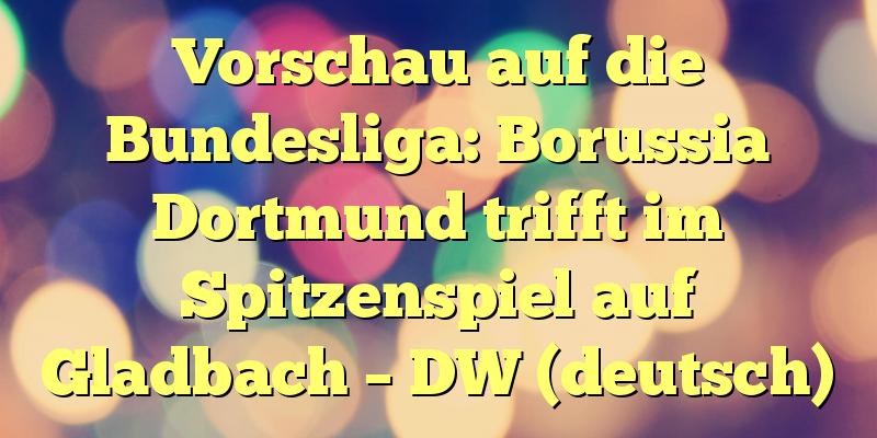 Vorschau auf die Bundesliga: Borussia Dortmund trifft im Spitzenspiel auf Gladbach – DW (deutsch)