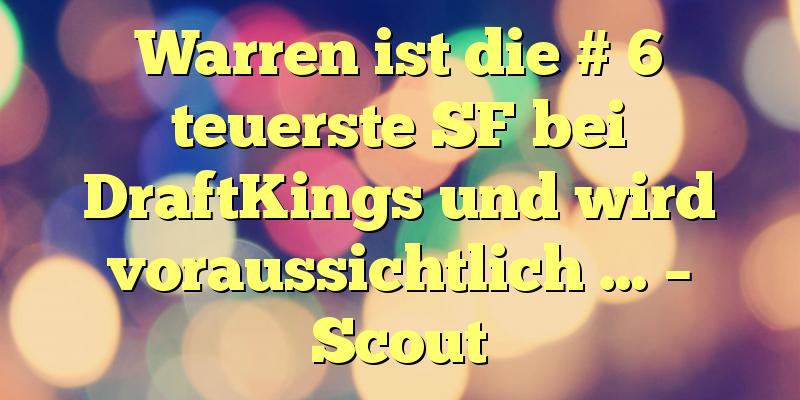 Warren ist die # 6 teuerste SF bei DraftKings und wird voraussichtlich … – Scout