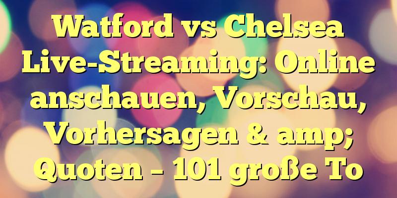Watford vs Chelsea Live-Streaming: Online anschauen, Vorschau, Vorhersagen & amp; Quoten – 101 große To